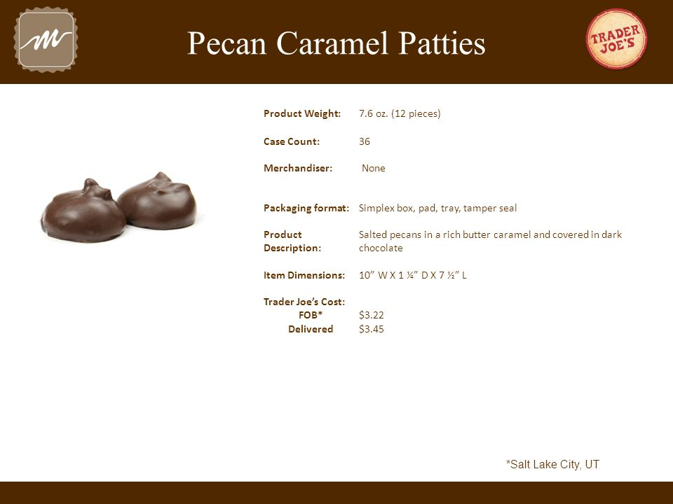 Pecan Caramel Patties Product Weight:7.6 oz. (12 pieces) Case Count:36 Merchandiser: None Packaging format:Simplex box, pad, tray, tamper seal Product