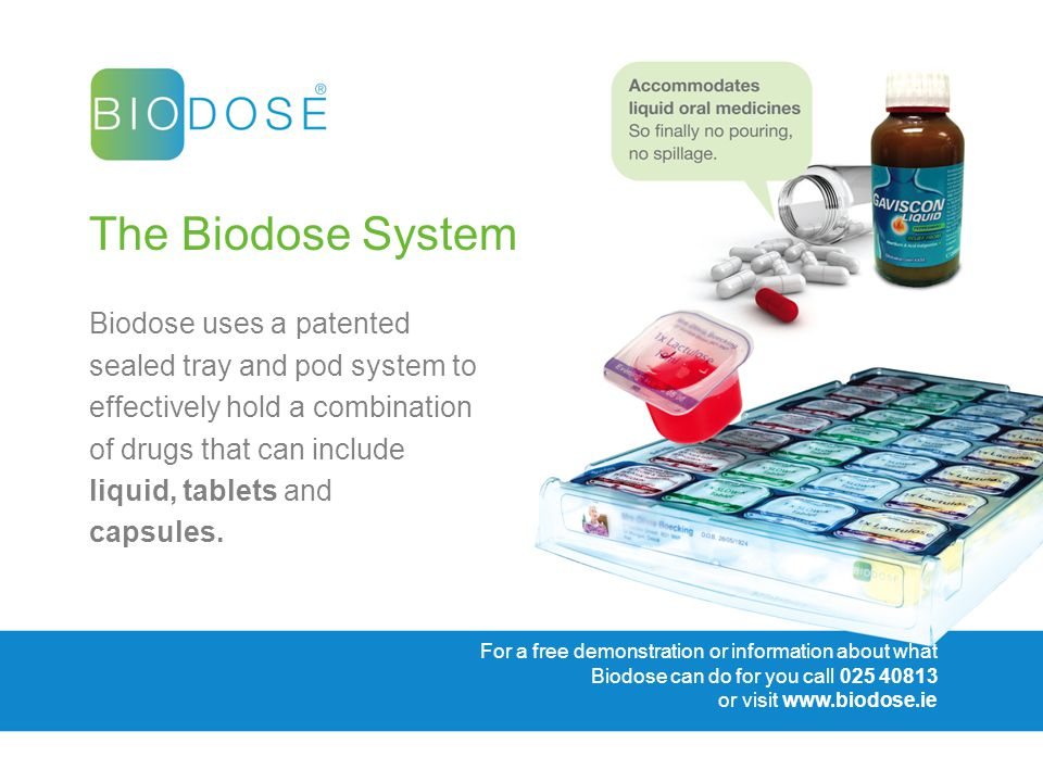 For a free demonstration or information about what Biodose can do for you call 025 40813 or visit www.biodose.ie The Biodose System Biodose uses a patented sealed tray and pod system to effectively hold a combination of drugs that can include liquid, tablets and capsules.