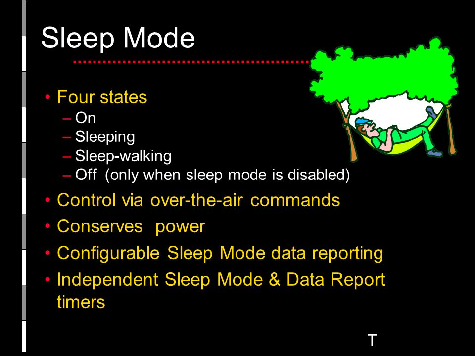 T Sleep Mode Four states –On –Sleeping –Sleep-walking –Off (only when sleep mode is disabled) Control via over-the-air commands Conserves power Configurable Sleep Mode data reporting Independent Sleep Mode & Data Report timers