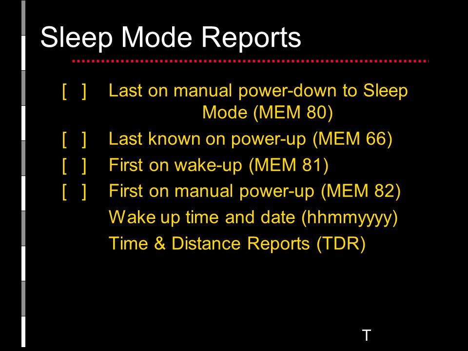T Sleep Mode Reports [ ]Last on manual power-down to Sleep Mode (MEM 80) [ ] Last known on power-up (MEM 66) [ ] First on wake-up (MEM 81) [ ]First on manual power-up (MEM 82) Wake up time and date (hhmmyyyy) Time & Distance Reports (TDR)