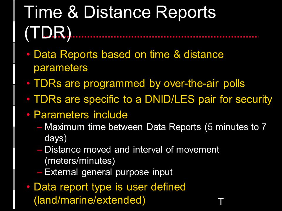 T Data Reports based on time & distance parameters TDRs are programmed by over-the-air polls TDRs are specific to a DNID/LES pair for security Parameters include –Maximum time between Data Reports (5 minutes to 7 days) –Distance moved and interval of movement (meters/minutes) –External general purpose input Data report type is user defined (land/marine/extended) MEM codes are assigned in the poll by the user