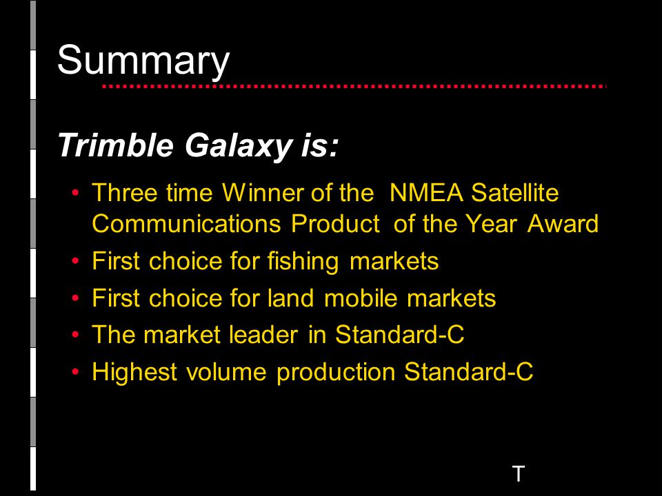 T Summary Three time Winner of the NMEA Satellite Communications Product of the Year Award First choice for fishing markets First choice for land mobile markets The market leader in Standard-C Highest volume production Standard-C Trimble Galaxy is: