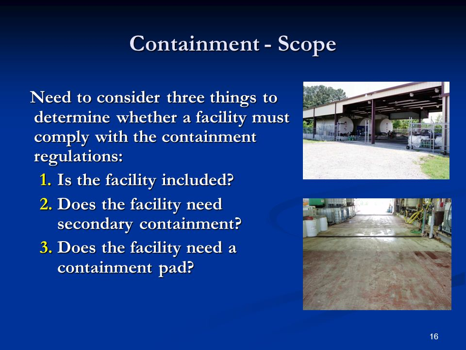 16 Containment - Scope Need to consider three things to determine whether a facility must comply with the containment regulations: Need to consider three things to determine whether a facility must comply with the containment regulations: 1.Is the facility included.