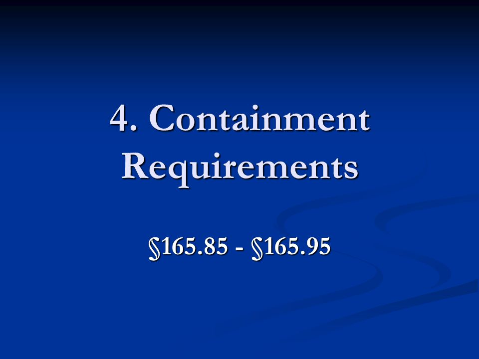 4. Containment Requirements §165.85 - §165.95