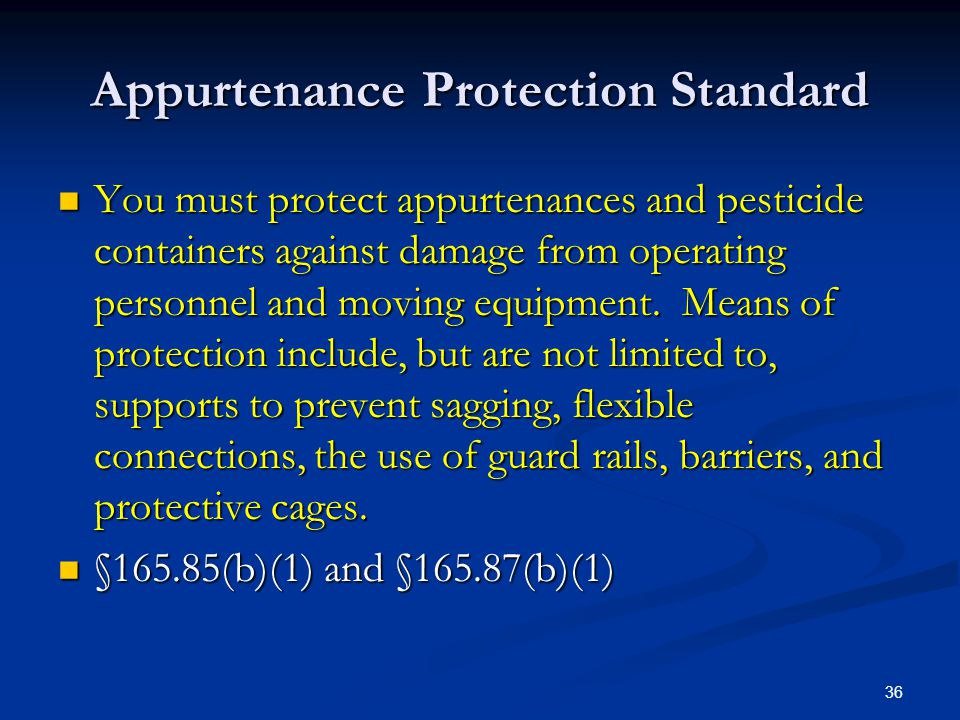 36 Appurtenance Protection Standard You must protect appurtenances and pesticide containers against damage from operating personnel and moving equipment.
