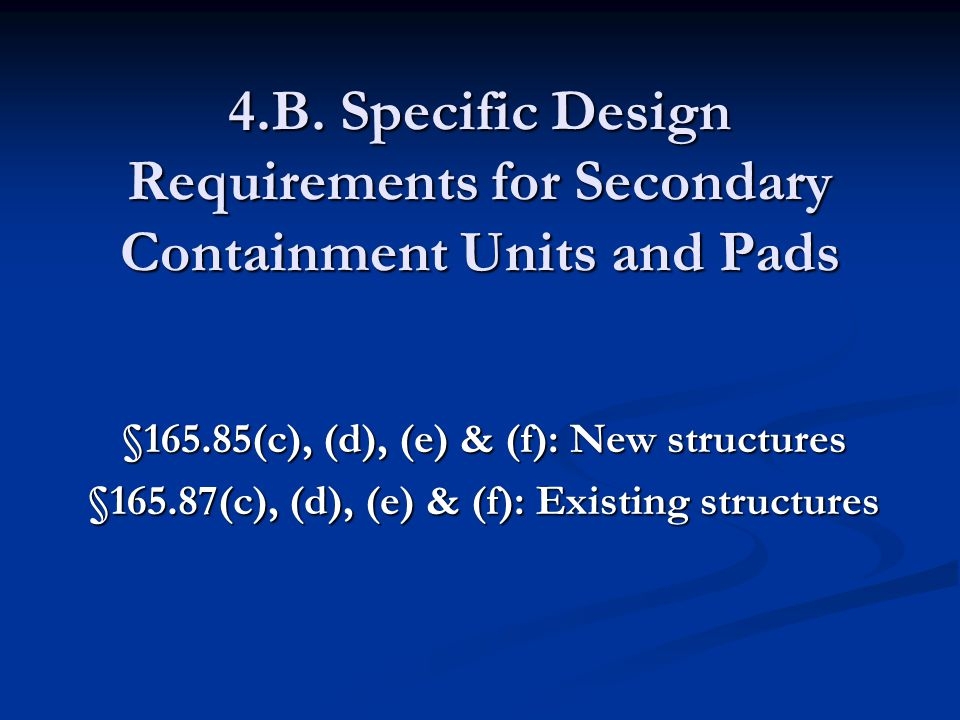 4.B. Specific Design Requirements for Secondary Containment Units and Pads §165.85(c), (d), (e) & (f): New structures §165.87(c), (d), (e) & (f): Exis