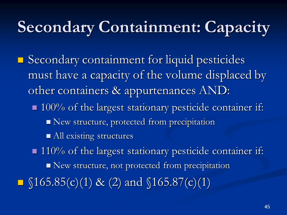 45 Secondary Containment: Capacity Secondary containment for liquid pesticides must have a capacity of the volume displaced by other containers & appurtenances AND: Secondary containment for liquid pesticides must have a capacity of the volume displaced by other containers & appurtenances AND: 100% of the largest stationary pesticide container if: 100% of the largest stationary pesticide container if: New structure, protected from precipitation New structure, protected from precipitation All existing structures All existing structures 110% of the largest stationary pesticide container if: 110% of the largest stationary pesticide container if: New structure, not protected from precipitation New structure, not protected from precipitation §165.85(c)(1) & (2) and §165.87(c)(1) §165.85(c)(1) & (2) and §165.87(c)(1)