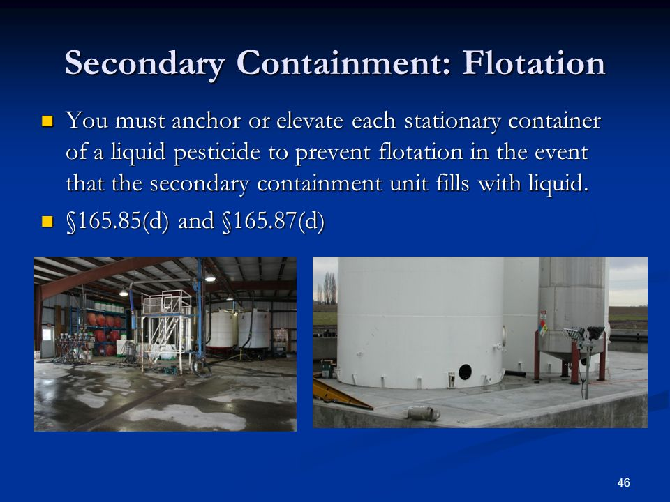 46 Secondary Containment: Flotation You must anchor or elevate each stationary container of a liquid pesticide to prevent flotation in the event that the secondary containment unit fills with liquid.