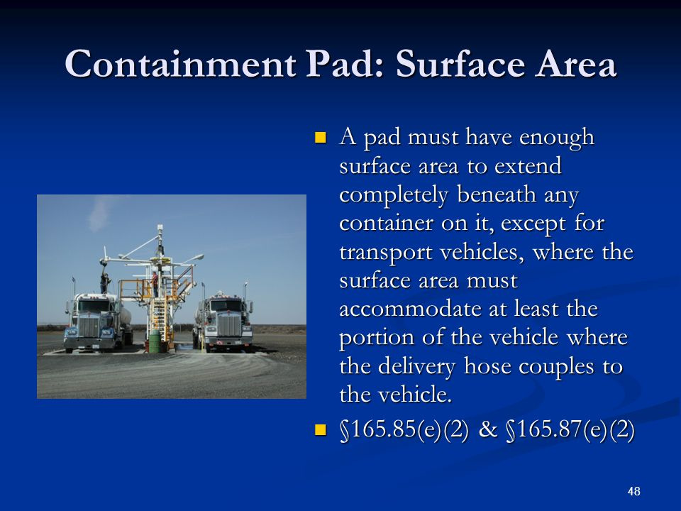 48 Containment Pad: Surface Area A pad must have enough surface area to extend completely beneath any container on it, except for transport vehicles, where the surface area must accommodate at least the portion of the vehicle where the delivery hose couples to the vehicle.