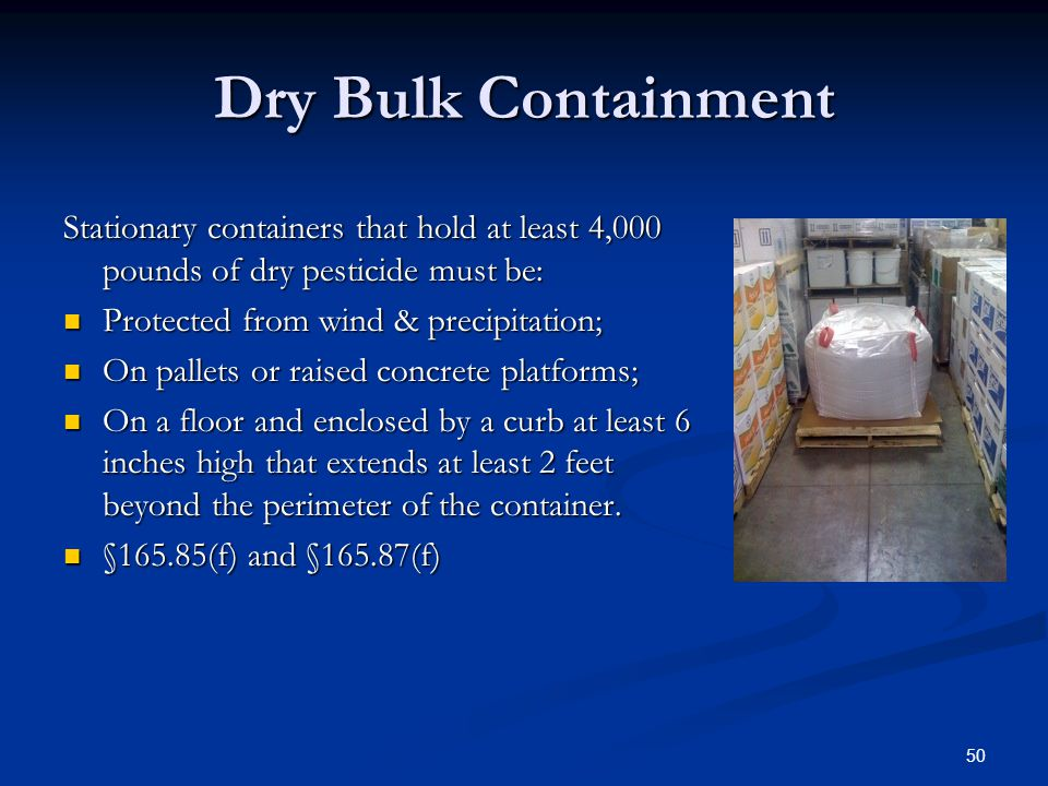 50 Dry Bulk Containment Stationary containers that hold at least 4,000 pounds of dry pesticide must be: Protected from wind & precipitation; Protected from wind & precipitation; On pallets or raised concrete platforms; On pallets or raised concrete platforms; On a floor and enclosed by a curb at least 6 inches high that extends at least 2 feet beyond the perimeter of the container.