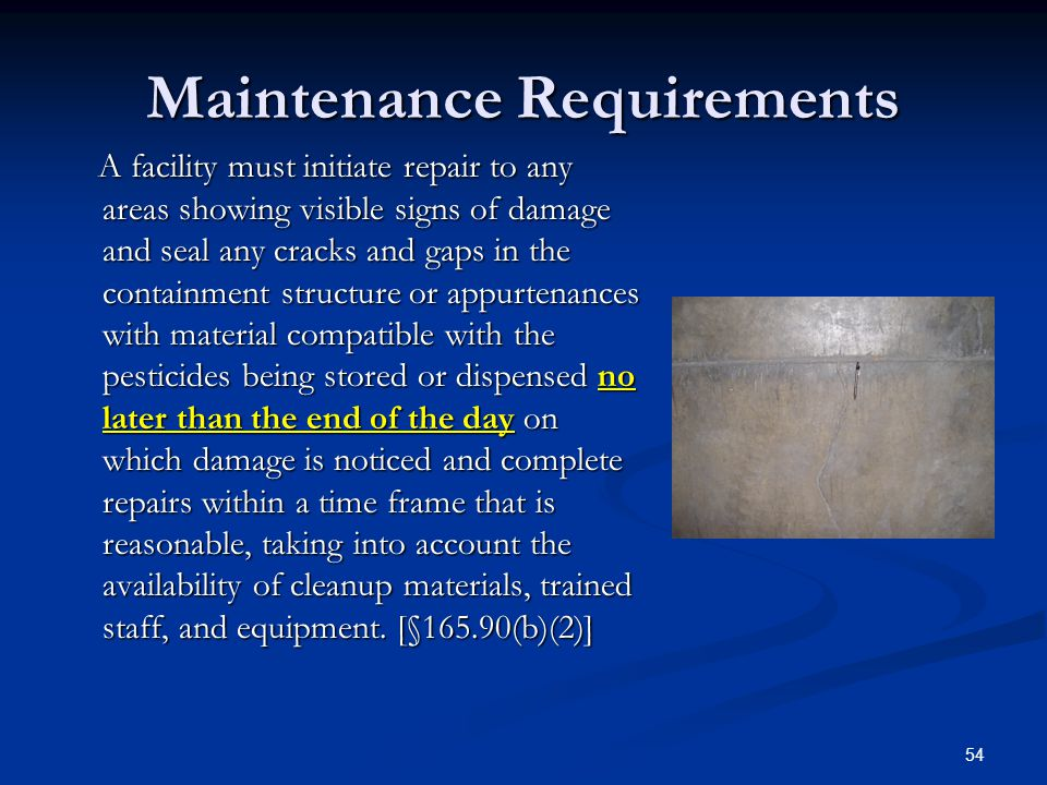 54 Maintenance Requirements A facility must initiate repair to any areas showing visible signs of damage and seal any cracks and gaps in the containment structure or appurtenances with material compatible with the pesticides being stored or dispensed no later than the end of the day on which damage is noticed and complete repairs within a time frame that is reasonable, taking into account the availability of cleanup materials, trained staff, and equipment.
