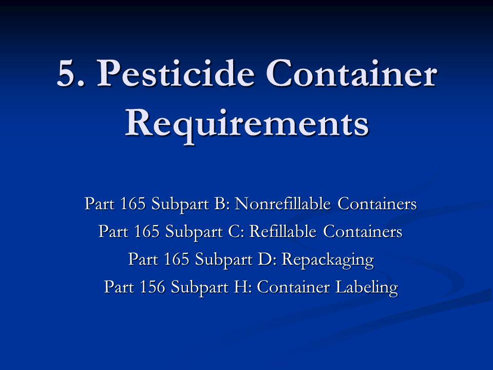 5. Pesticide Container Requirements Part 165 Subpart B: Nonrefillable Containers Part 165 Subpart C: Refillable Containers Part 165 Subpart D: Repacka