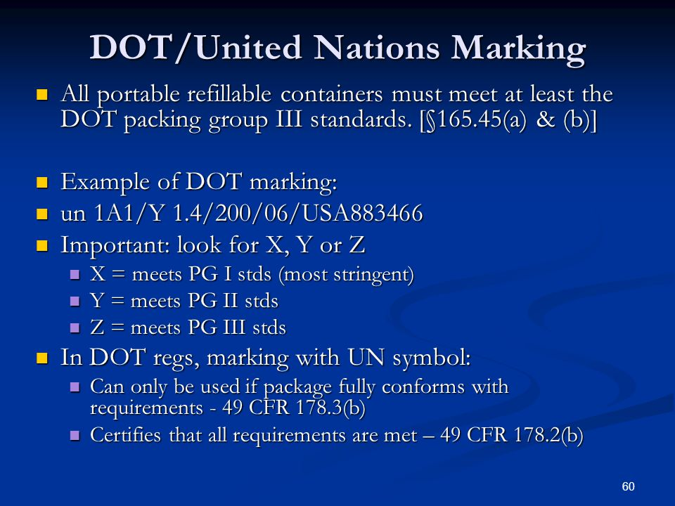 60 DOT/United Nations Marking All portable refillable containers must meet at least the DOT packing group III standards.