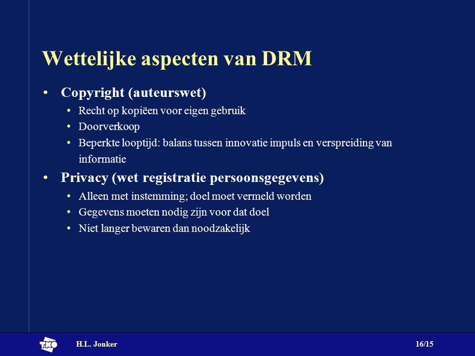 H.L. Jonker16/15 Wettelijke aspecten van DRM Copyright (auteurswet) Recht op kopiëen voor eigen gebruik Doorverkoop Beperkte looptijd: balans tussen i