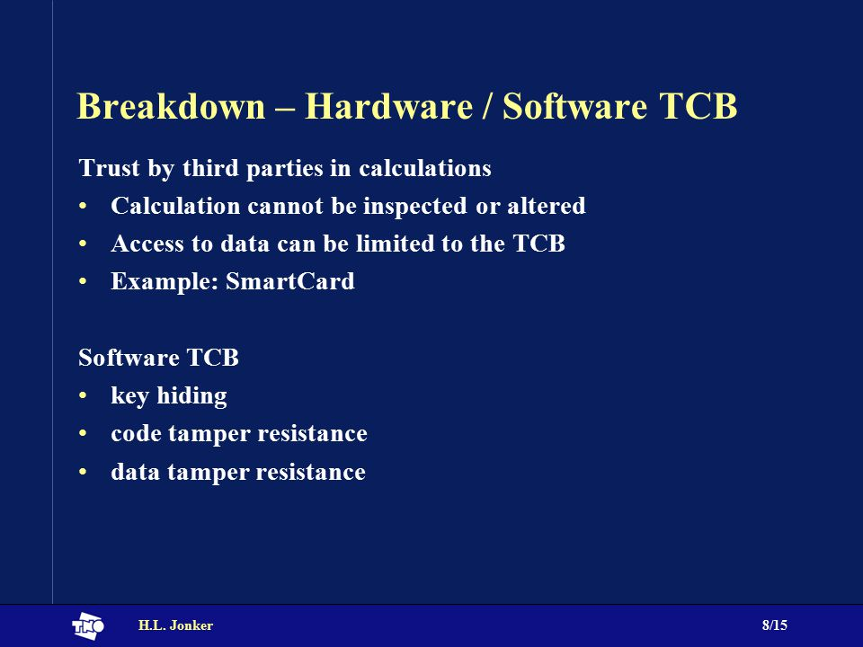 H.L. Jonker8/15 Breakdown – Hardware / Software TCB Trust by third parties in calculations Calculation cannot be inspected or altered Access to data c