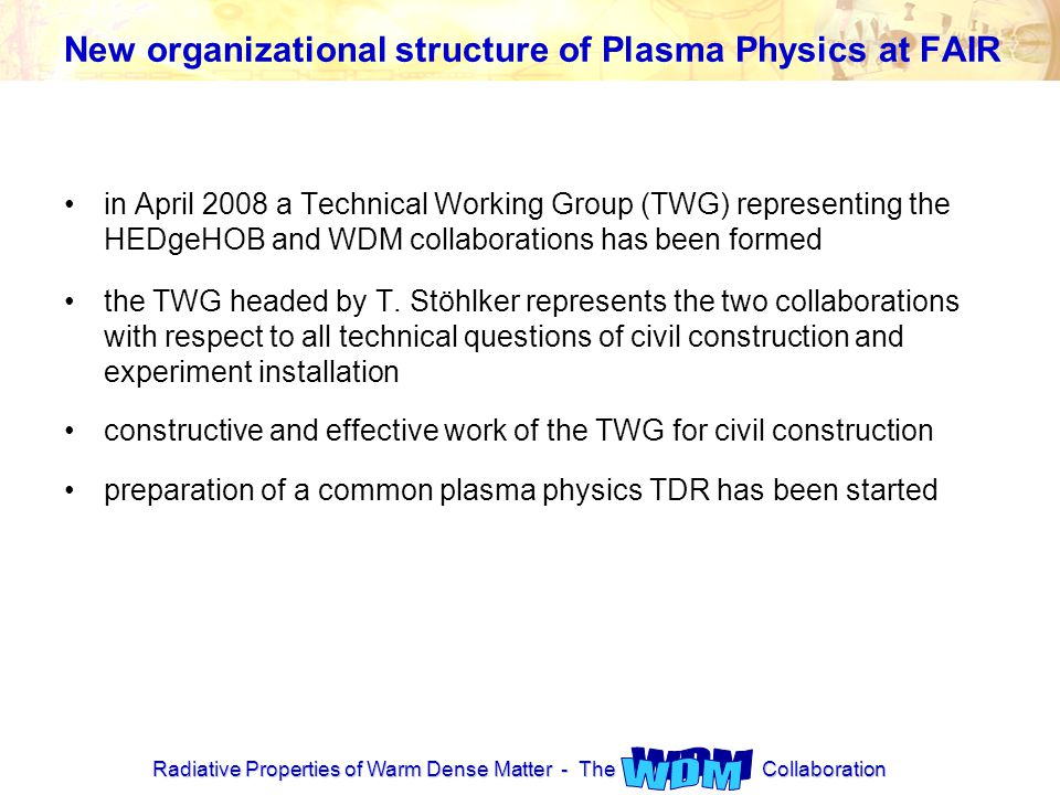 Radiative Properties of Warm Dense Matter - The Collaboration New organizational structure of Plasma Physics at FAIR in April 2008 a Technical Working Group (TWG) representing the HEDgeHOB and WDM collaborations has been formed the TWG headed by T.