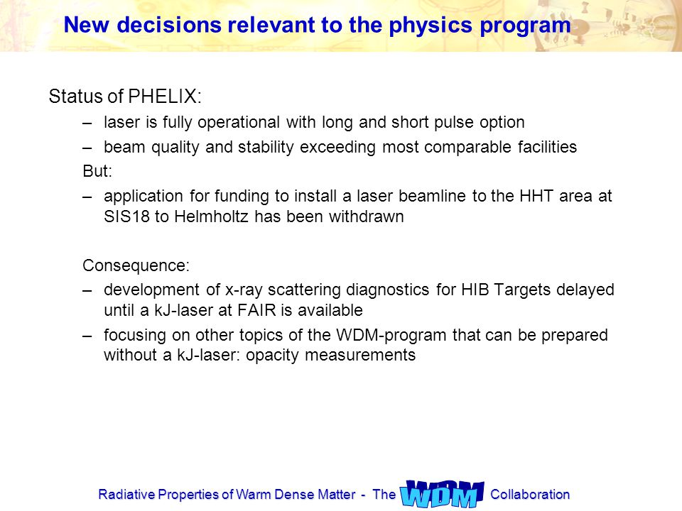 Radiative Properties of Warm Dense Matter - The Collaboration New decisions relevant to the physics program Status of PHELIX: –laser is fully operational with long and short pulse option –beam quality and stability exceeding most comparable facilities But: –application for funding to install a laser beamline to the HHT area at SIS18 to Helmholtz has been withdrawn Consequence: –development of x-ray scattering diagnostics for HIB Targets delayed until a kJ-laser at FAIR is available –focusing on other topics of the WDM-program that can be prepared without a kJ-laser: opacity measurements