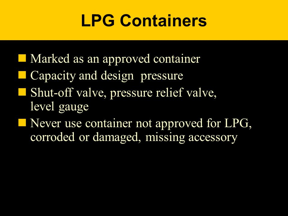 LPG Containers Marked as an approved container Capacity and design pressure Shut-off valve, pressure relief valve, level gauge Never use container not approved for LPG, corroded or damaged, missing accessory