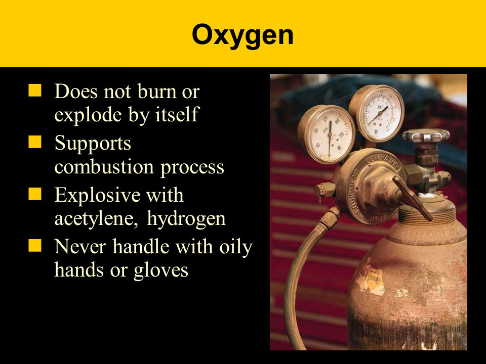 Oxygen Does not burn or explode by itself Supports combustion process Explosive with acetylene, hydrogen Never handle with oily hands or gloves