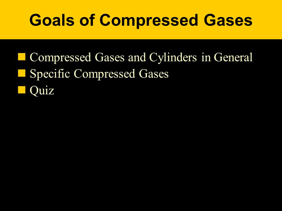 Goals of Compressed Gases Compressed Gases and Cylinders in General Specific Compressed Gases Quiz