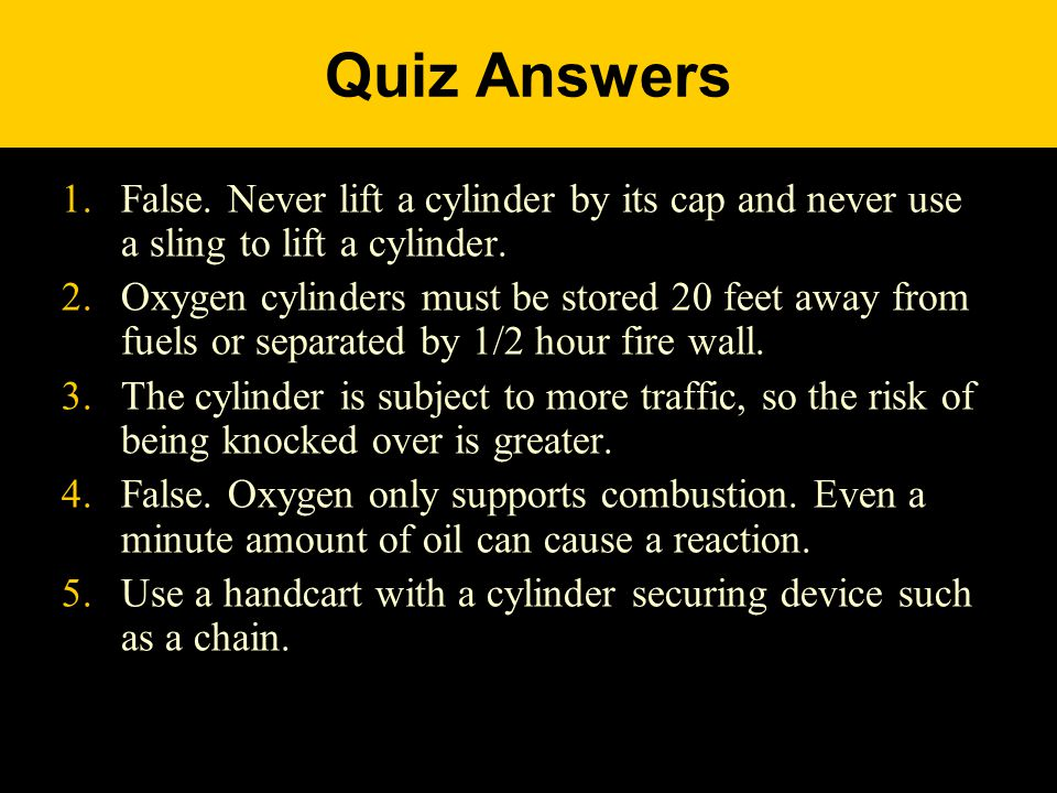 Quiz Answers 1.False. Never lift a cylinder by its cap and never use a sling to lift a cylinder.