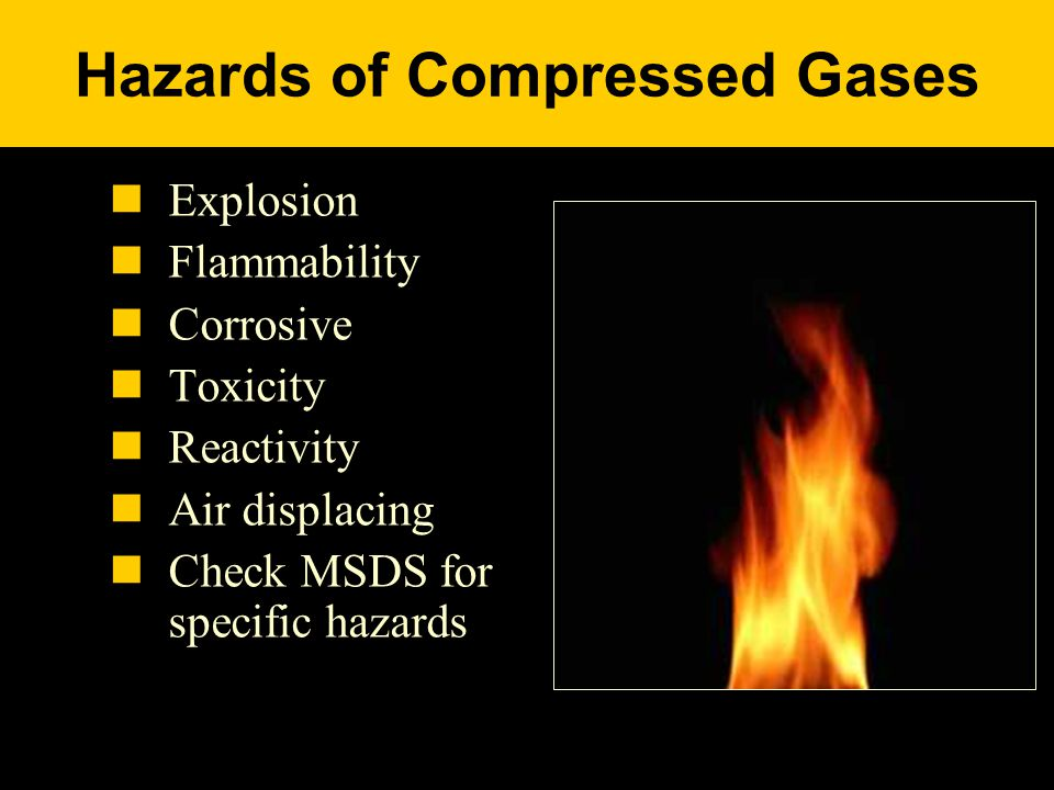 Hazards of Compressed Gases Explosion Flammability Corrosive Toxicity Reactivity Air displacing Check MSDS for specific hazards