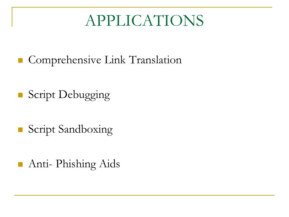 APPLICATIONS Comprehensive Link Translation Script Debugging Script Sandboxing Anti- Phishing Aids
