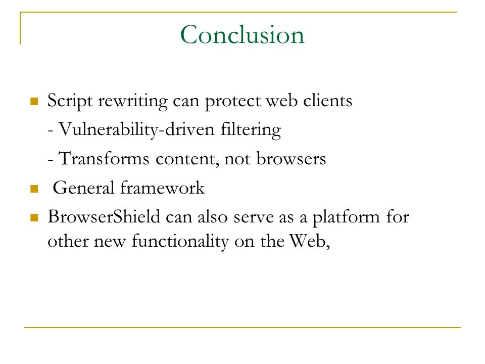 Conclusion Script rewriting can protect web clients - Vulnerability-driven filtering - Transforms content, not browsers General framework BrowserShield can also serve as a platform for other new functionality on the Web,