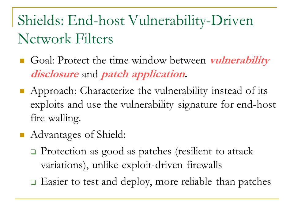 Shields: End-host Vulnerability-Driven Network Filters Goal: Protect the time window between vulnerability disclosure and patch application.