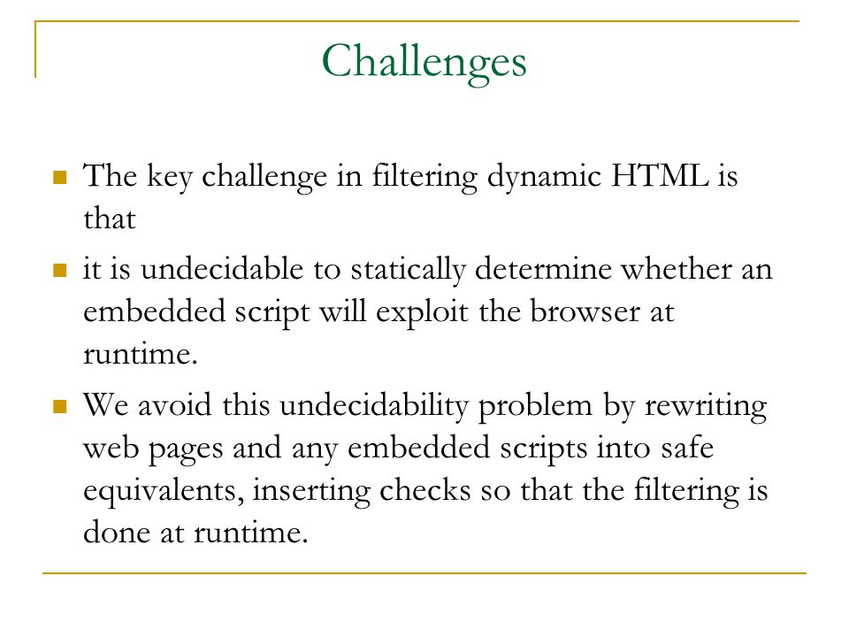 Challenges The key challenge in filtering dynamic HTML is that it is undecidable to statically determine whether an embedded script will exploit the browser at runtime.