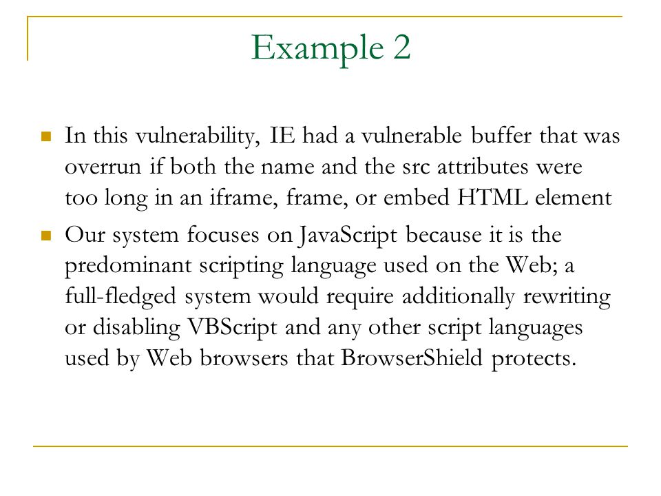 Example 2 In this vulnerability, IE had a vulnerable buffer that was overrun if both the name and the src attributes were too long in an iframe, frame, or embed HTML element Our system focuses on JavaScript because it is the predominant scripting language used on the Web; a full-fledged system would require additionally rewriting or disabling VBScript and any other script languages used by Web browsers that BrowserShield protects.