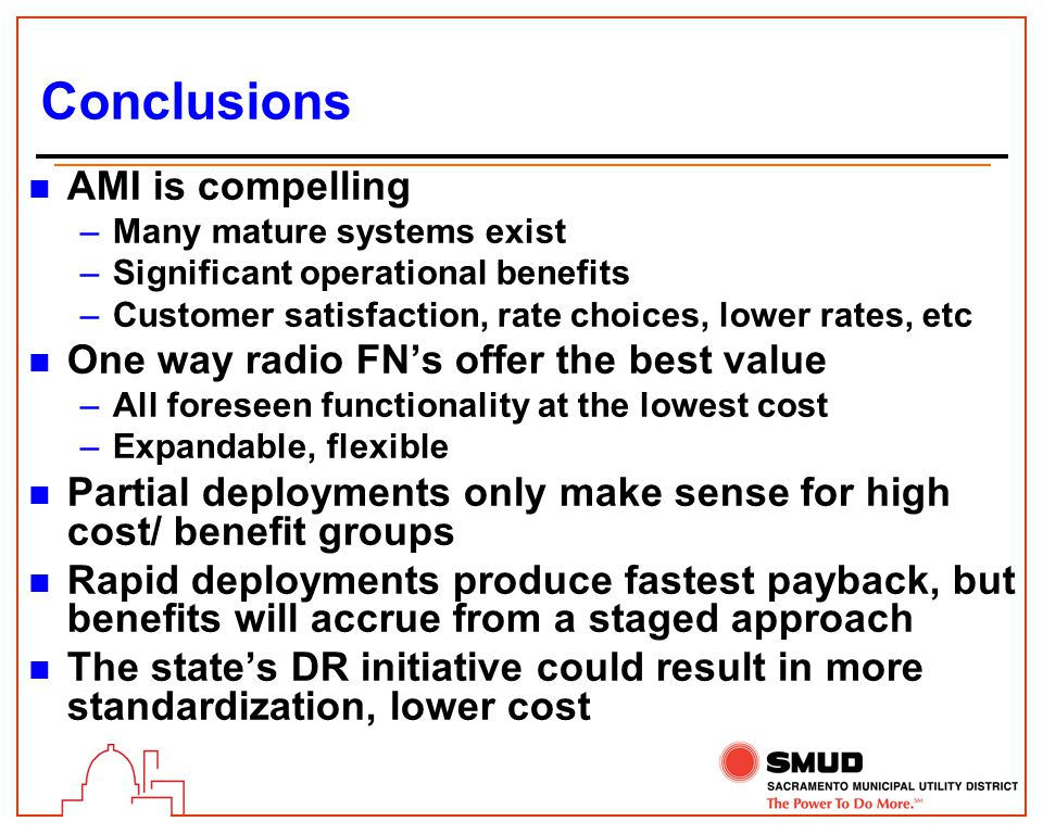 Conclusions n AMI is compelling –Many mature systems exist –Significant operational benefits –Customer satisfaction, rate choices, lower rates, etc n One way radio FN's offer the best value –All foreseen functionality at the lowest cost –Expandable, flexible n Partial deployments only make sense for high cost/ benefit groups n Rapid deployments produce fastest payback, but benefits will accrue from a staged approach n The state's DR initiative could result in more standardization, lower cost