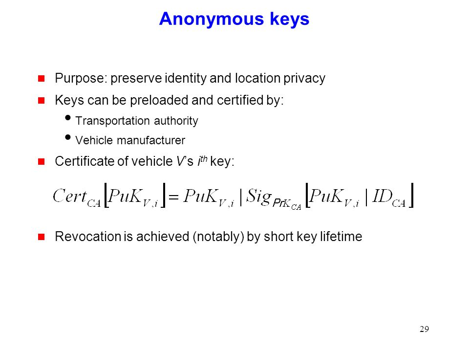 29 Anonymous keys  Purpose: preserve identity and location privacy  Keys can be preloaded and certified by:  Transportation authority  Vehicle manufacturer  Certificate of vehicle V's i th key:  Revocation is achieved (notably) by short key lifetime