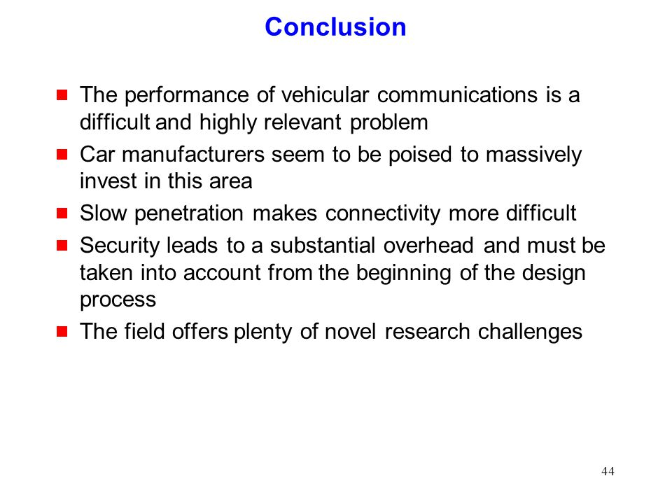 44 Conclusion  The performance of vehicular communications is a difficult and highly relevant problem  Car manufacturers seem to be poised to massively invest in this area  Slow penetration makes connectivity more difficult  Security leads to a substantial overhead and must be taken into account from the beginning of the design process  The field offers plenty of novel research challenges