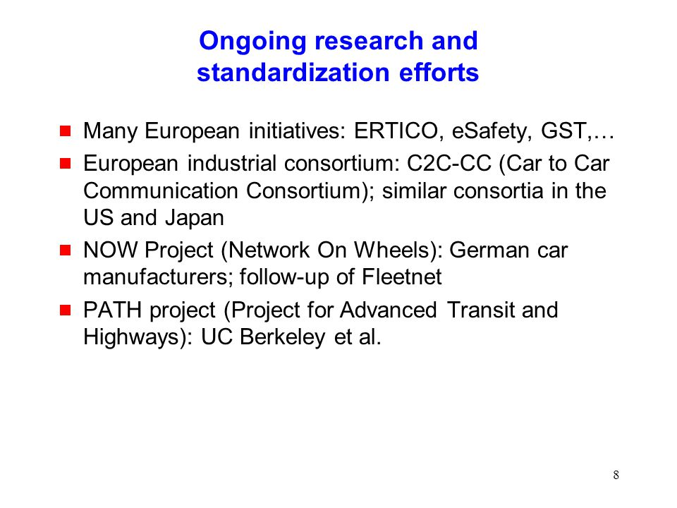 8 Ongoing research and standardization efforts  Many European initiatives: ERTICO, eSafety, GST,…  European industrial consortium: C2C-CC (Car to Car Communication Consortium); similar consortia in the US and Japan  NOW Project (Network On Wheels): German car manufacturers; follow-up of Fleetnet  PATH project (Project for Advanced Transit and Highways): UC Berkeley et al.