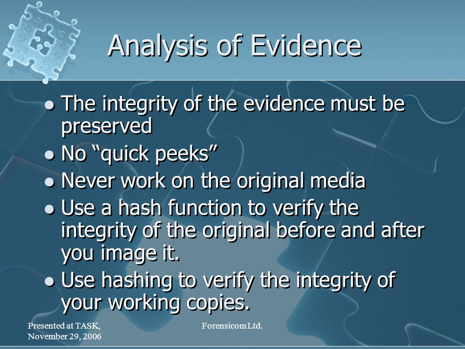 "Presented at TASK, November 29, 2006 Forensicom Ltd. Analysis of Evidence The integrity of the evidence must be preserved No ""quick peeks"" Never work"