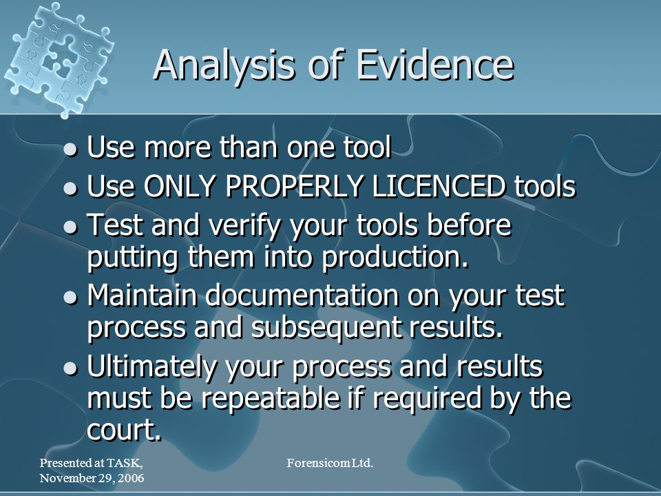 Presented at TASK, November 29, 2006 Forensicom Ltd. Analysis of Evidence Use more than one tool Use ONLY PROPERLY LICENCED tools Test and verify your