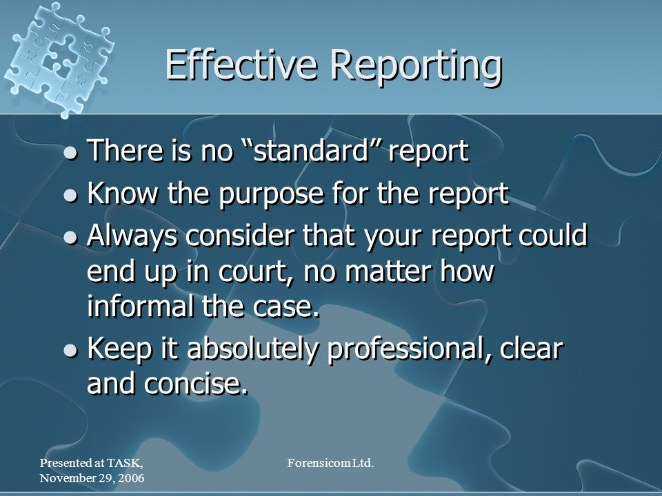 "Presented at TASK, November 29, 2006 Forensicom Ltd. Effective Reporting There is no ""standard"" report Know the purpose for the report Always consider"