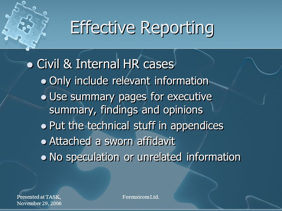 Presented at TASK, November 29, 2006 Forensicom Ltd. Effective Reporting Civil & Internal HR cases Only include relevant information Use summary pages