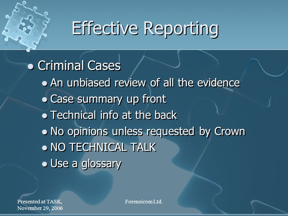 Presented at TASK, November 29, 2006 Forensicom Ltd. Effective Reporting Criminal Cases An unbiased review of all the evidence Case summary up front T