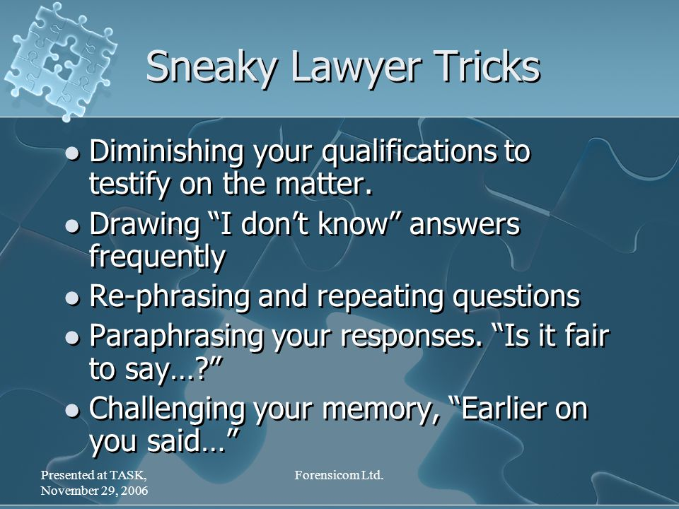 "Presented at TASK, November 29, 2006 Forensicom Ltd. Sneaky Lawyer Tricks Diminishing your qualifications to testify on the matter. Drawing ""I don't k"