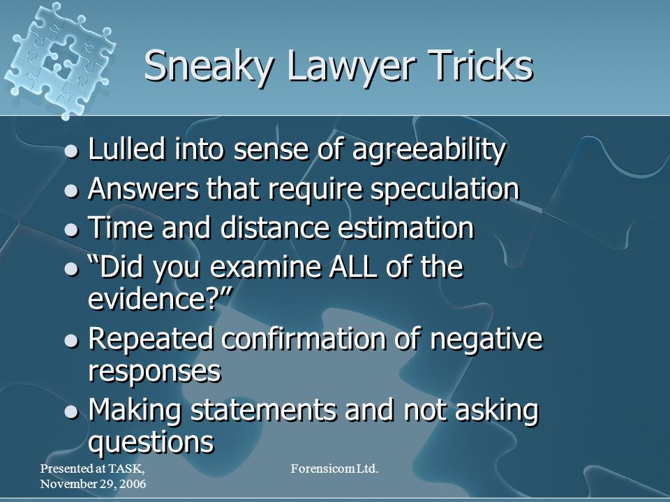 Presented at TASK, November 29, 2006 Forensicom Ltd. Sneaky Lawyer Tricks Lulled into sense of agreeability Answers that require speculation Time and
