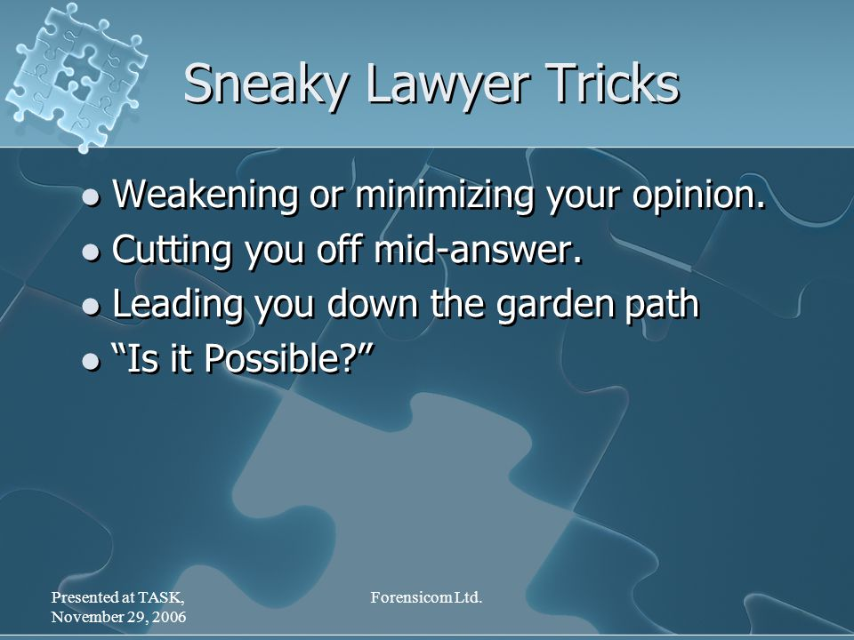 Presented at TASK, November 29, 2006 Forensicom Ltd. Sneaky Lawyer Tricks Weakening or minimizing your opinion. Cutting you off mid-answer. Leading yo