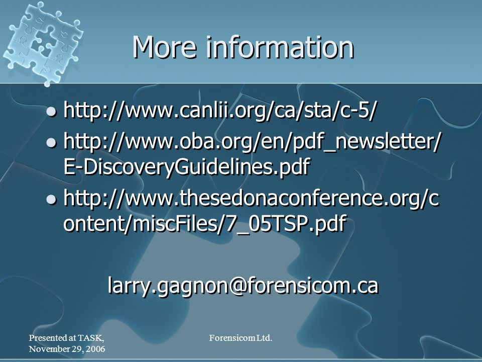 Presented at TASK, November 29, 2006 Forensicom Ltd. More information http://www.canlii.org/ca/sta/c-5/ http://www.oba.org/en/pdf_newsletter/ E-Discov