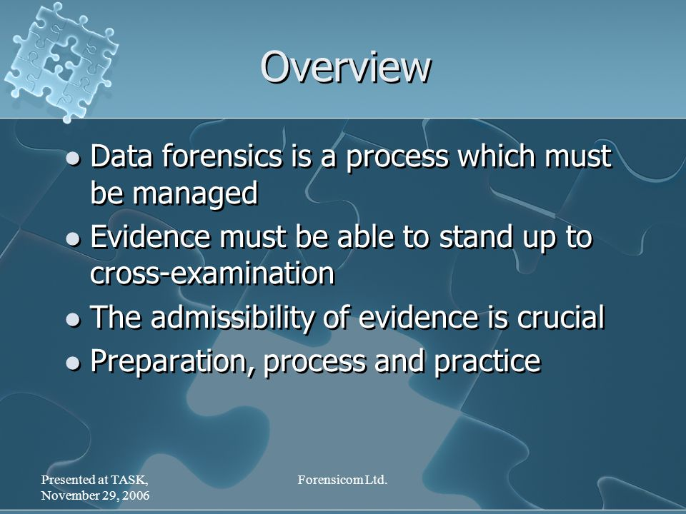 Presented at TASK, November 29, 2006 Forensicom Ltd. Overview Data forensics is a process which must be managed Evidence must be able to stand up to c