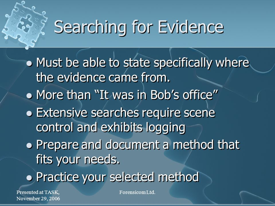 Presented at TASK, November 29, 2006 Forensicom Ltd. Searching for Evidence Must be able to state specifically where the evidence came from. More than