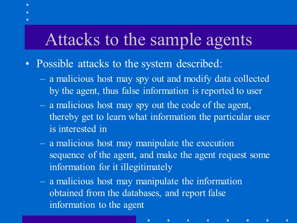 Attacks to the sample agents Possible attacks to the system described: –a malicious host may spy out and modify data collected by the agent, thus false information is reported to user –a malicious host may spy out the code of the agent, thereby get to learn what information the particular user is interested in –a malicious host may manipulate the execution sequence of the agent, and make the agent request some information for it illegitimately –a malicious host may manipulate the information obtained from the databases, and report false information to the agent