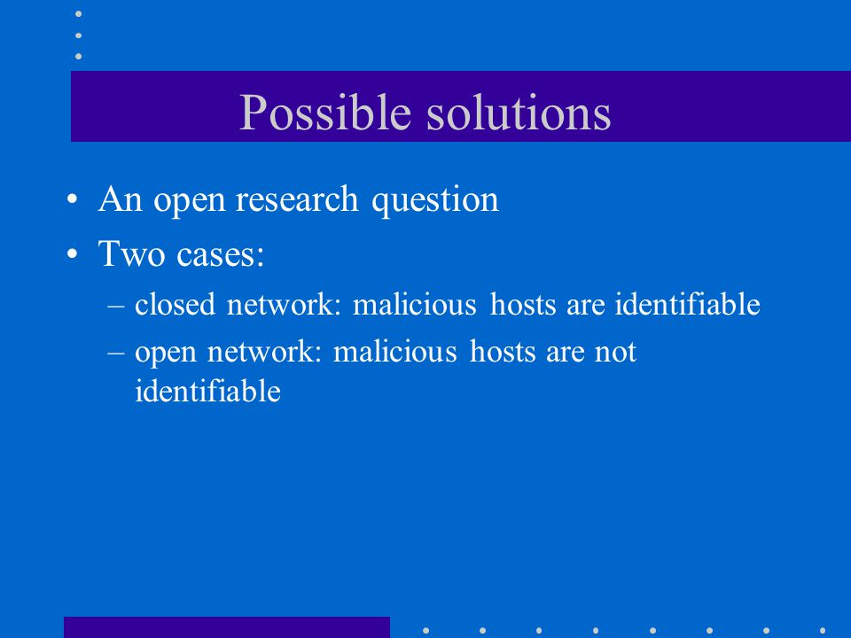 Possible solutions An open research question Two cases: –closed network: malicious hosts are identifiable –open network: malicious hosts are not identifiable