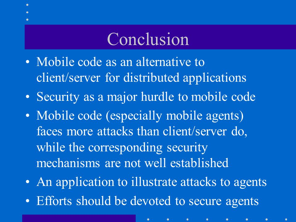 Conclusion Mobile code as an alternative to client/server for distributed applications Security as a major hurdle to mobile code Mobile code (especially mobile agents) faces more attacks than client/server do, while the corresponding security mechanisms are not well established An application to illustrate attacks to agents Efforts should be devoted to secure agents