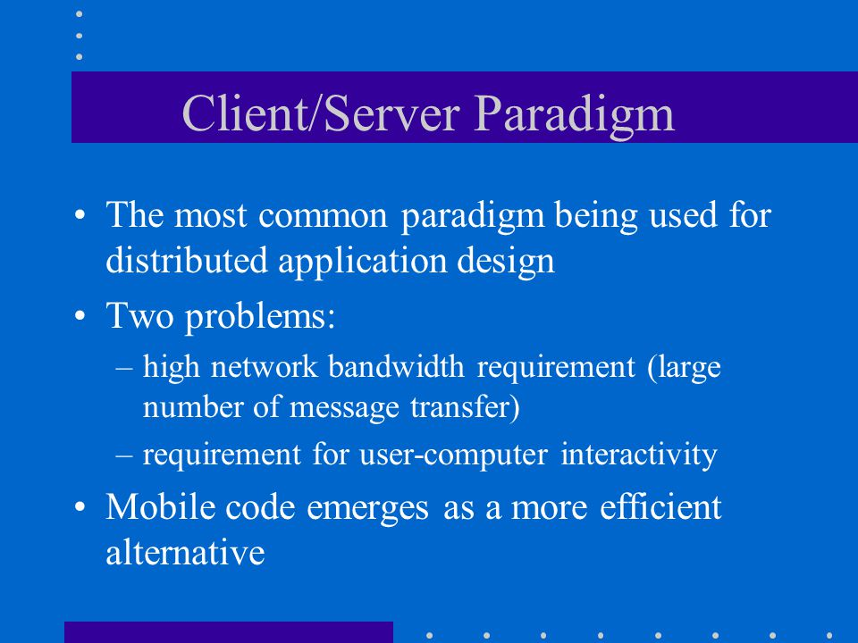 Client/Server Paradigm The most common paradigm being used for distributed application design Two problems: –high network bandwidth requirement (large number of message transfer) –requirement for user-computer interactivity Mobile code emerges as a more efficient alternative